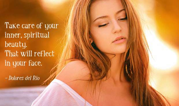 Take care of your inner, spiritual beauty. That will reflect in your face. - Dolores del Rio
